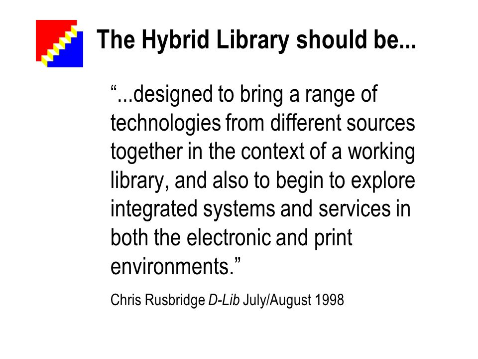 The Hybrid Library should be......designed to bring a range of technologies from different sources together in the context of a working library, and also to begin to explore integrated systems and services in both the electronic and print environments.