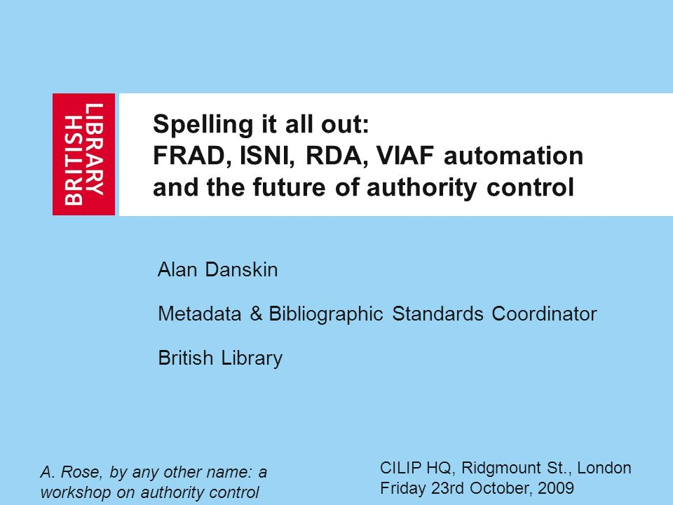 Spelling it all out: FRAD, ISNI, RDA, VIAF automation and the future of authority control Alan Danskin Metadata & Bibliographic Standards Coordinator British Library A.