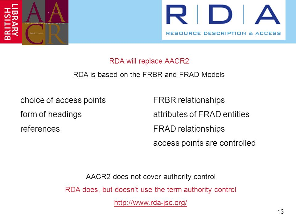 13 choice of access points form of headings references FRBR relationships attributes of FRAD entities FRAD relationships access points are controlled RDA will replace AACR2 RDA is based on the FRBR and FRAD Models AACR2 does not cover authority control RDA does, but doesnt use the term authority control
