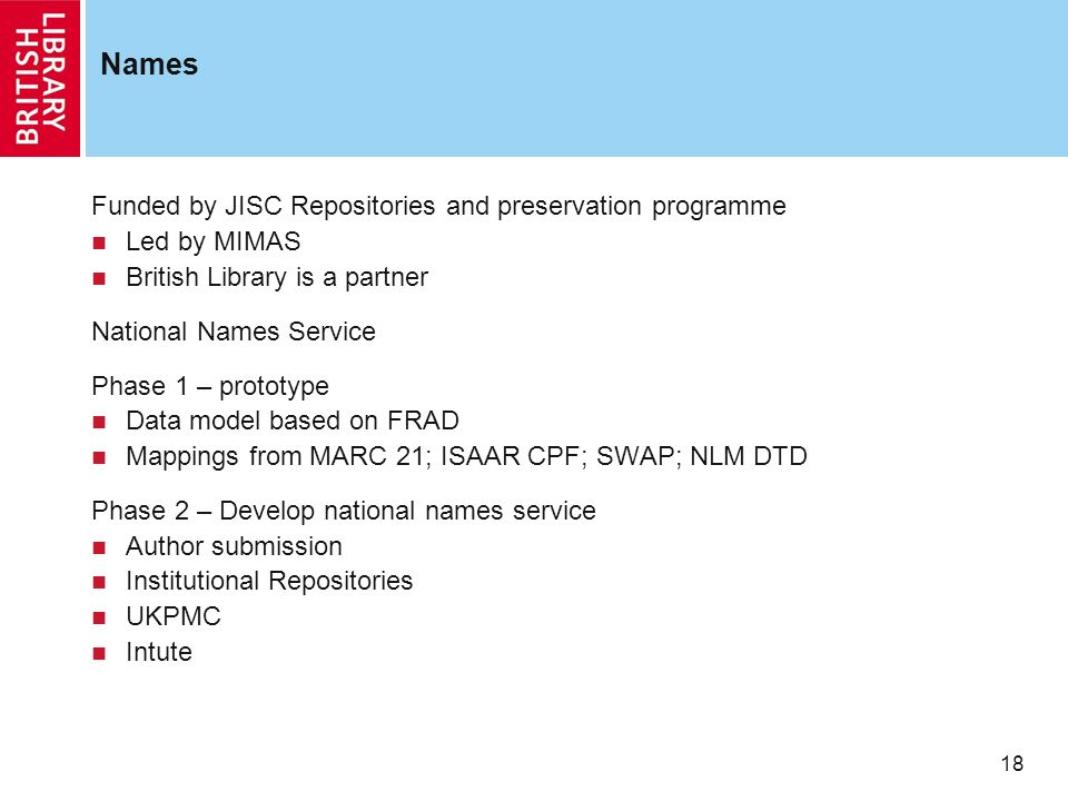 18 Names Funded by JISC Repositories and preservation programme Led by MIMAS British Library is a partner National Names Service Phase 1 – prototype Data model based on FRAD Mappings from MARC 21; ISAAR CPF; SWAP; NLM DTD Phase 2 – Develop national names service Author submission Institutional Repositories UKPMC Intute