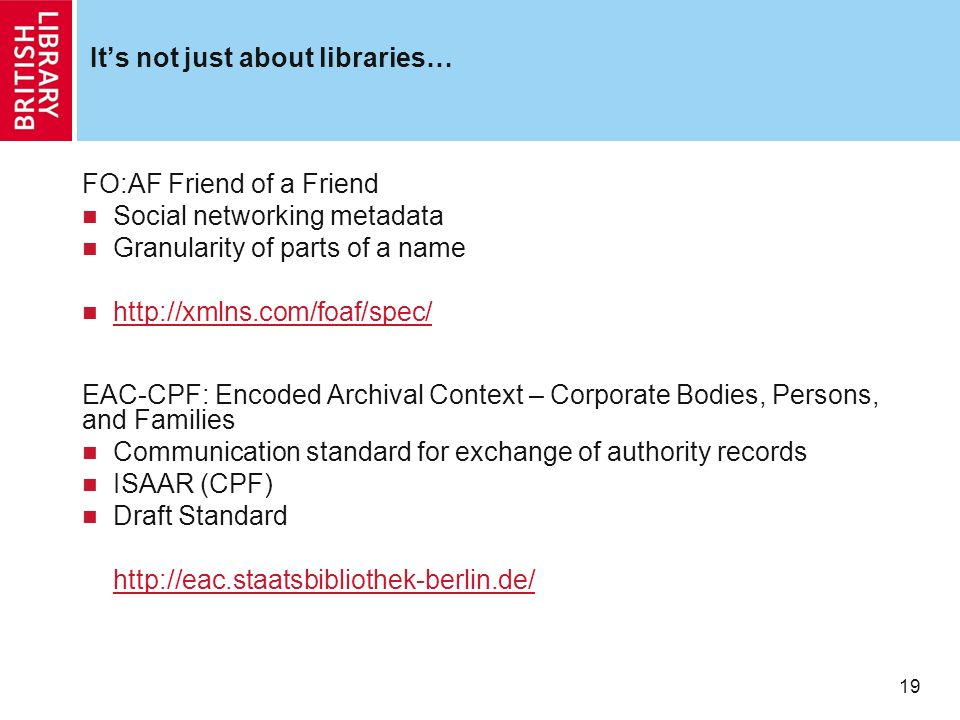 19 Its not just about libraries… FO:AF Friend of a Friend Social networking metadata Granularity of parts of a name   EAC-CPF: Encoded Archival Context – Corporate Bodies, Persons, and Families Communication standard for exchange of authority records ISAAR (CPF) Draft Standard