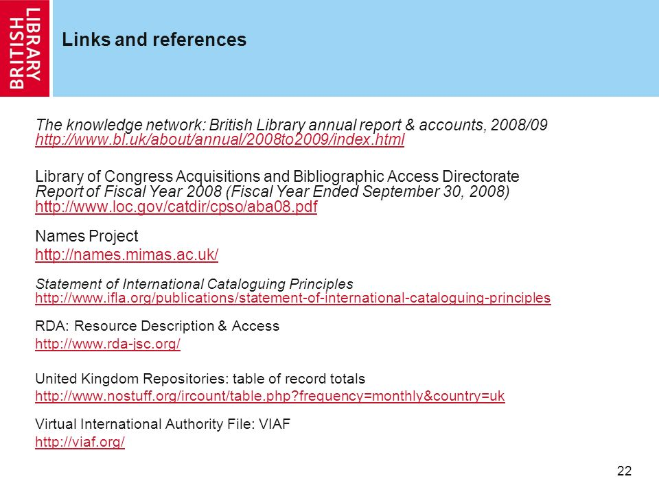 22 Links and references The knowledge network: British Library annual report & accounts, 2008/09   Library of Congress Acquisitions and Bibliographic Access Directorate Report of Fiscal Year 2008 (Fiscal Year Ended September 30, 2008)   Names Project   Statement of International Cataloguing Principles   RDA: Resource Description & Access   United Kingdom Repositories: table of record totals   frequency=monthly&country=uk Virtual International Authority File: VIAF