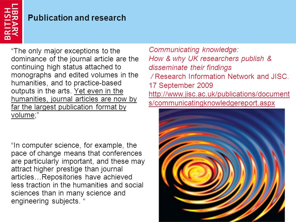 5 Publication and research The only major exceptions to the dominance of the journal article are the continuing high status attached to monographs and edited volumes in the humanities, and to practice-based outputs in the arts.