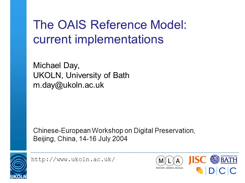 http://www.ukoln.ac.uk/ The OAIS Reference Model: current implementations Michael Day, UKOLN, University of Bath m.day@ukoln.ac.uk Chinese-European Wo