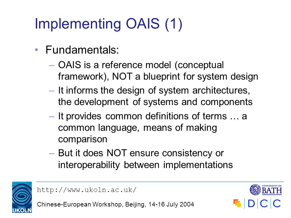 http://www.ukoln.ac.uk/ Chinese-European Workshop, Beijing, 14-16 July 2004 Implementing OAIS (1) Fundamentals: –OAIS is a reference model (conceptual