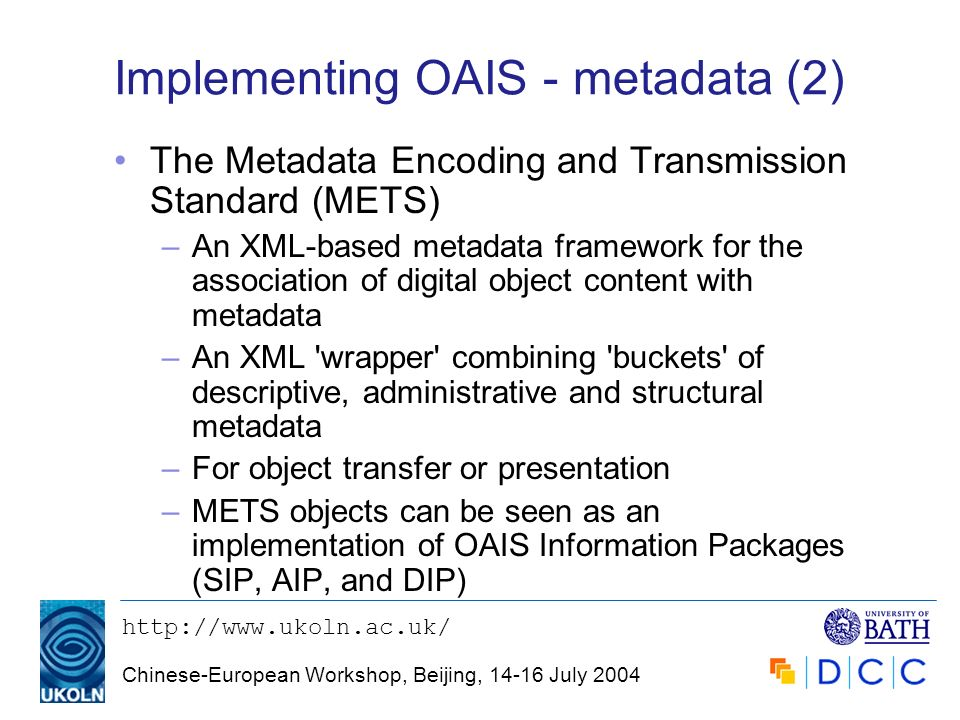 http://www.ukoln.ac.uk/ Chinese-European Workshop, Beijing, 14-16 July 2004 Implementing OAIS - metadata (2) The Metadata Encoding and Transmission St