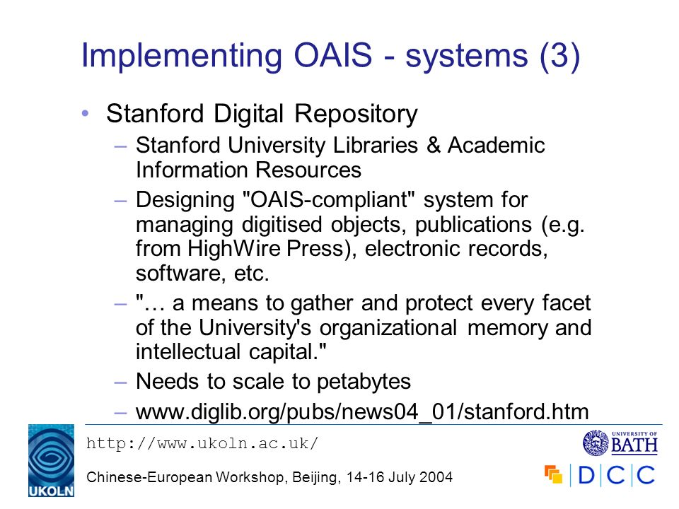 http://www.ukoln.ac.uk/ Chinese-European Workshop, Beijing, 14-16 July 2004 Implementing OAIS - systems (3) Stanford Digital Repository –Stanford Univ