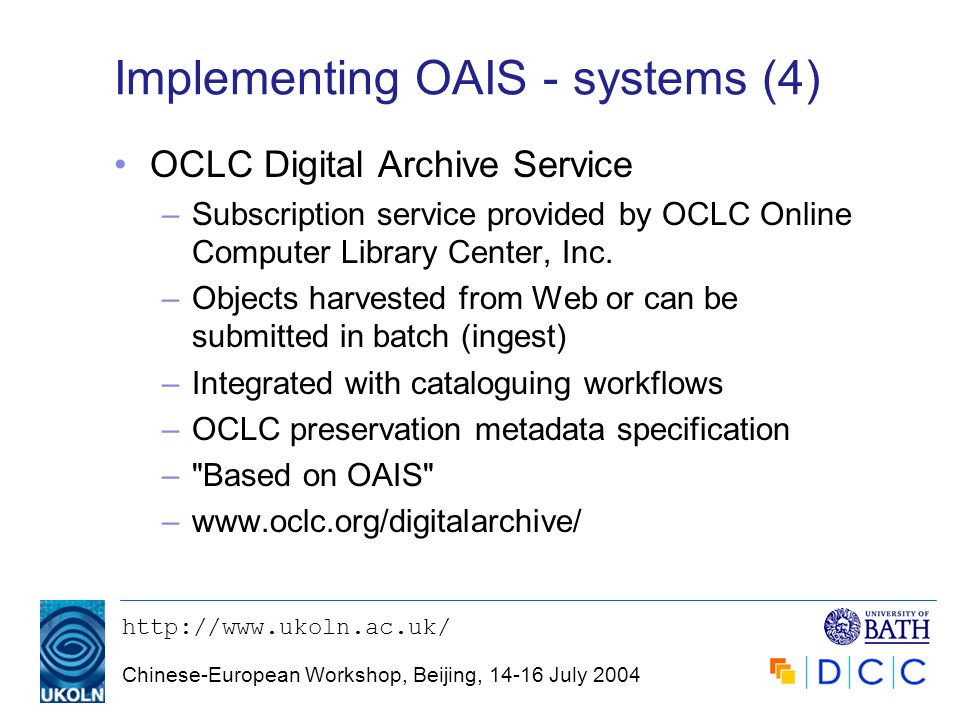 http://www.ukoln.ac.uk/ Chinese-European Workshop, Beijing, 14-16 July 2004 Implementing OAIS - systems (4) OCLC Digital Archive Service –Subscription