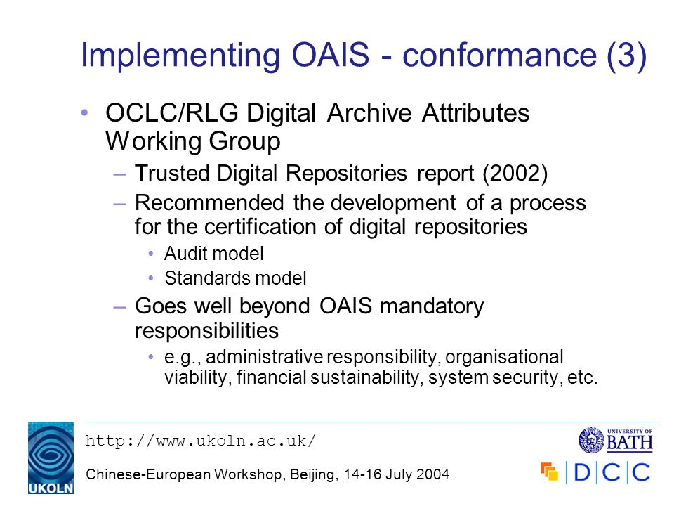 http://www.ukoln.ac.uk/ Chinese-European Workshop, Beijing, 14-16 July 2004 Implementing OAIS - conformance (3) OCLC/RLG Digital Archive Attributes Wo
