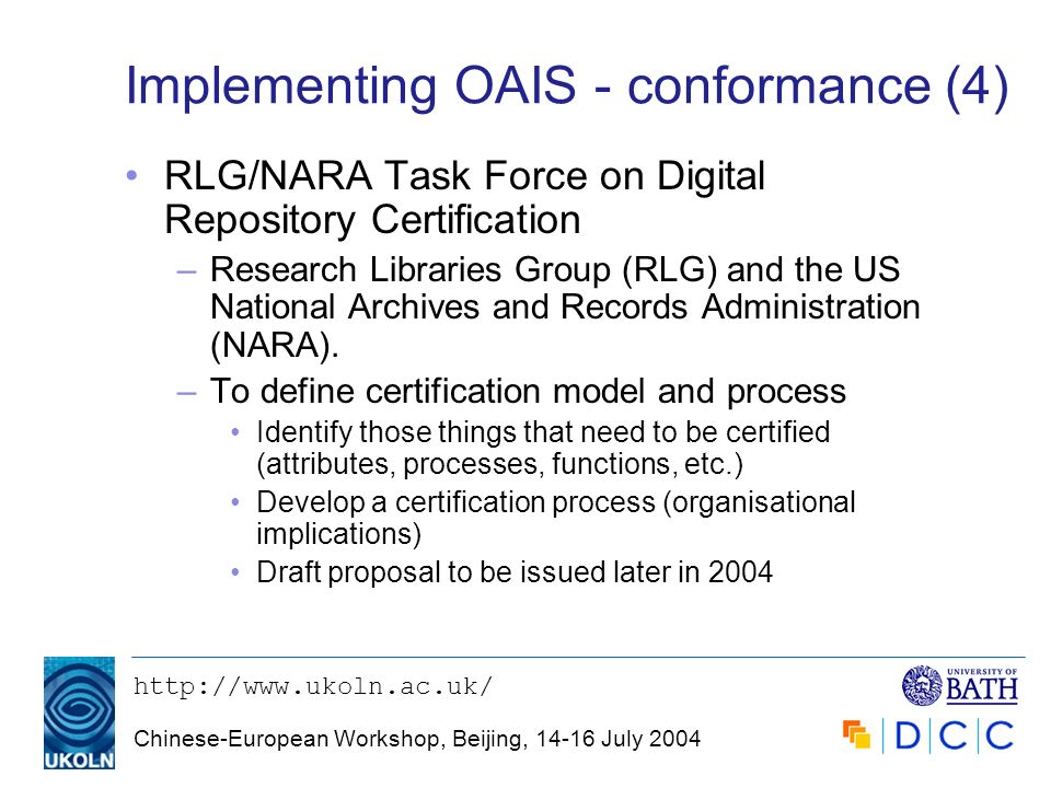 http://www.ukoln.ac.uk/ Chinese-European Workshop, Beijing, 14-16 July 2004 Implementing OAIS - conformance (4) RLG/NARA Task Force on Digital Reposit