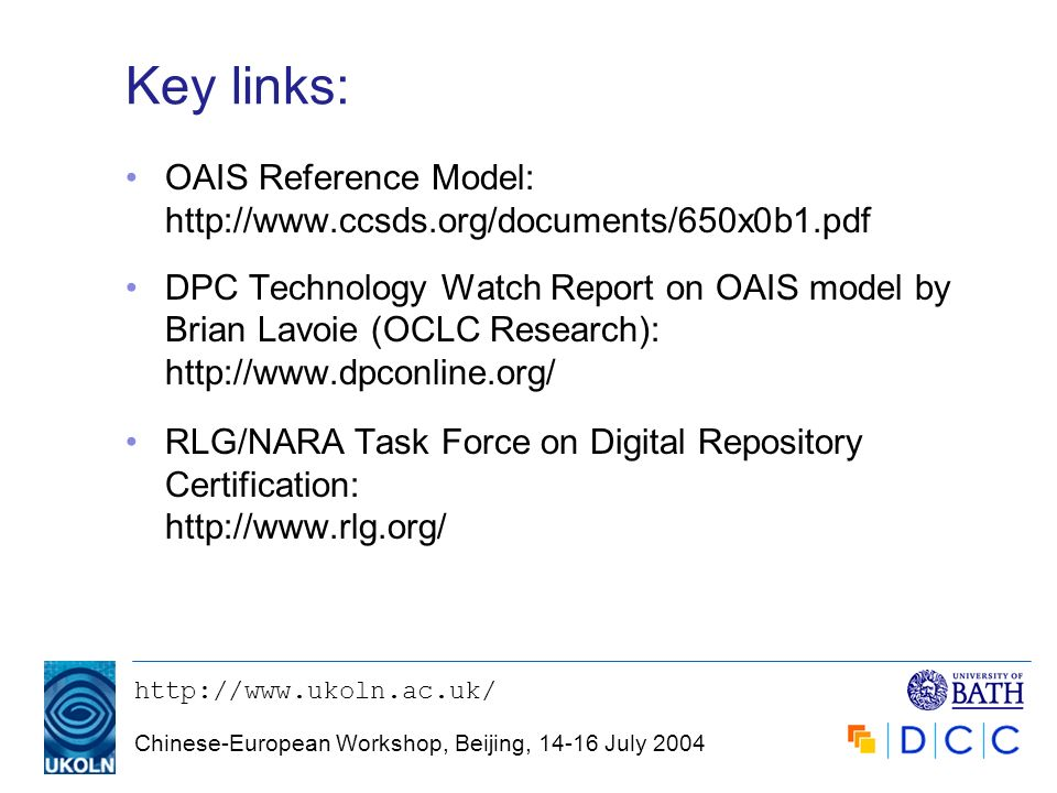 http://www.ukoln.ac.uk/ Chinese-European Workshop, Beijing, 14-16 July 2004 Key links: OAIS Reference Model: http://www.ccsds.org/documents/650x0b1.pd
