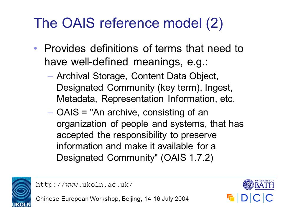 http://www.ukoln.ac.uk/ Chinese-European Workshop, Beijing, 14-16 July 2004 The OAIS reference model (2) Provides definitions of terms that need to ha