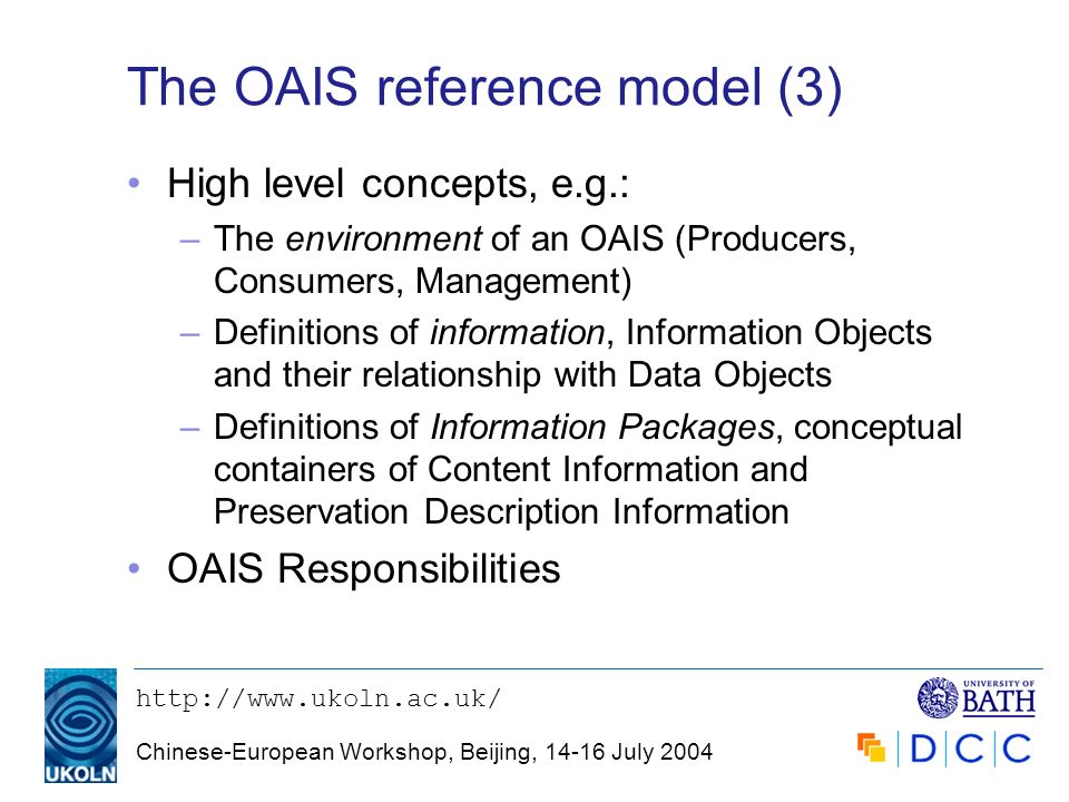 http://www.ukoln.ac.uk/ Chinese-European Workshop, Beijing, 14-16 July 2004 The OAIS reference model (3) High level concepts, e.g.: –The environment o