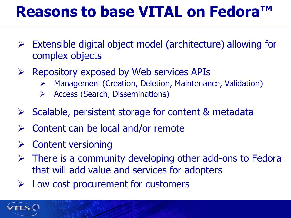 Visionary Technology in Library Solutions Reasons to base VITAL on Fedora Extensible digital object model (architecture) allowing for complex objects Repository exposed by Web services APIs Management (Creation, Deletion, Maintenance, Validation) Access (Search, Disseminations) Scalable, persistent storage for content & metadata Content can be local and/or remote Content versioning There is a community developing other add-ons to Fedora that will add value and services for adopters Low cost procurement for customers