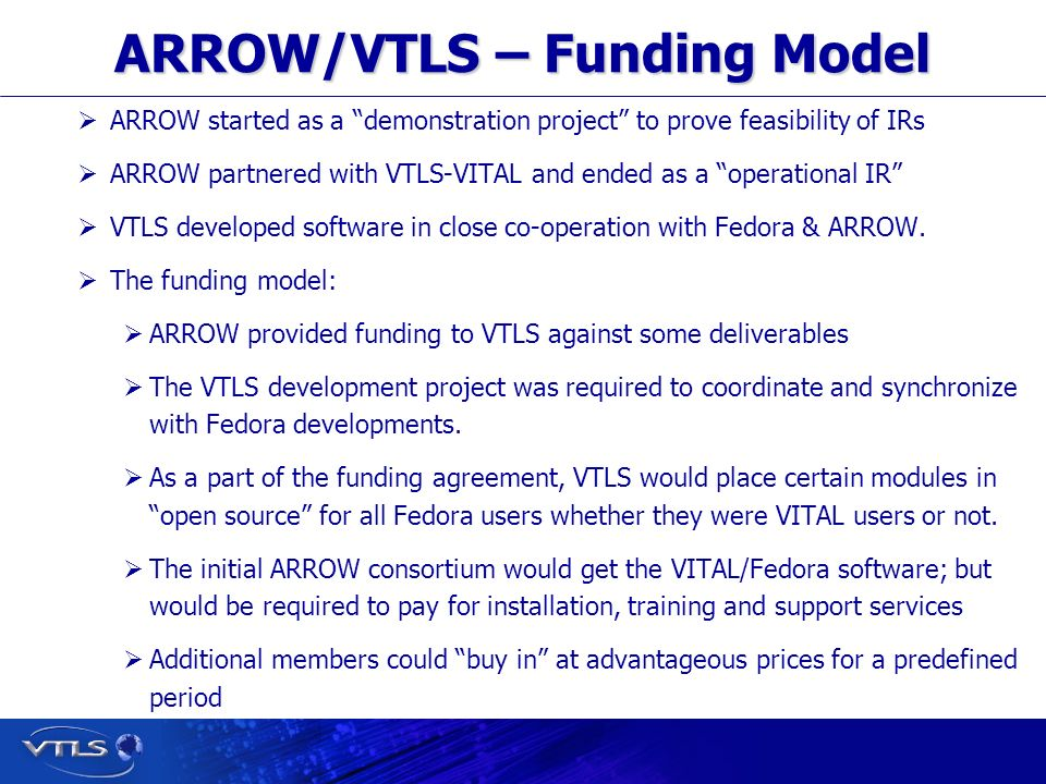Visionary Technology in Library Solutions ARROW/VTLS – Funding Model ARROW started as a demonstration project to prove feasibility of IRs ARROW partnered with VTLS-VITAL and ended as a operational IR VTLS developed software in close co-operation with Fedora & ARROW.