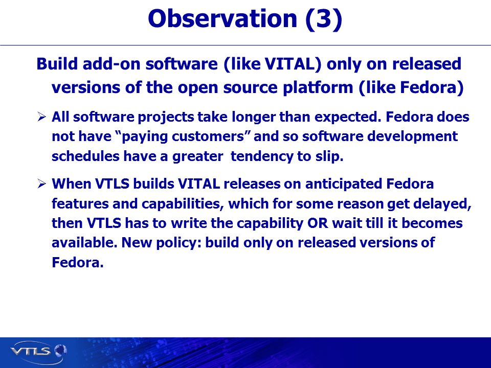 Visionary Technology in Library Solutions Build add-on software (like VITAL) only on released versions of the open source platform (like Fedora) All software projects take longer than expected.