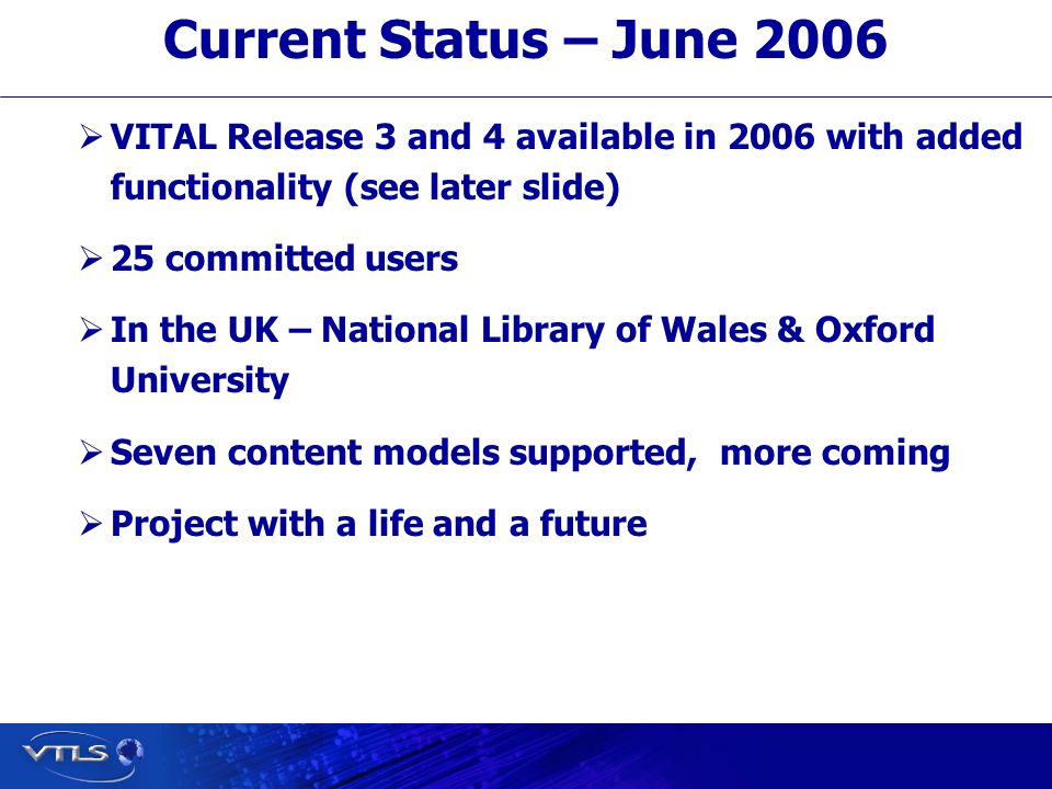 Visionary Technology in Library Solutions VITAL Release 3 and 4 available in 2006 with added functionality (see later slide) 25 committed users In the UK – National Library of Wales & Oxford University Seven content models supported, more coming Project with a life and a future Current Status – June 2006