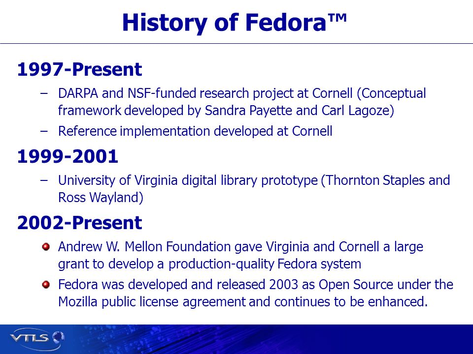 Visionary Technology in Library Solutions History of Fedora 1997-Present – –DARPA and NSF-funded research project at Cornell (Conceptual framework developed by Sandra Payette and Carl Lagoze) – –Reference implementation developed at Cornell 1999-2001 – –University of Virginia digital library prototype (Thornton Staples and Ross Wayland) 2002-Present Andrew W.