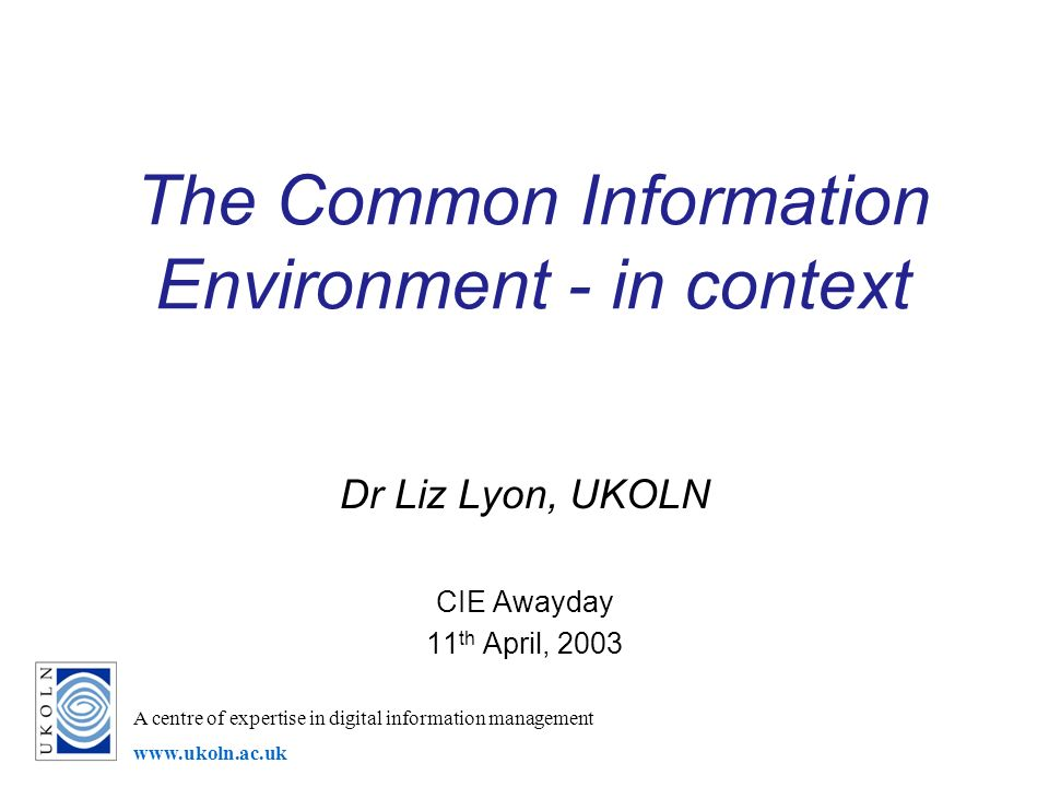 A centre of expertise in digital information management www.ukoln.ac.uk The Common Information Environment - in context Dr Liz Lyon, UKOLN CIE Awayday
