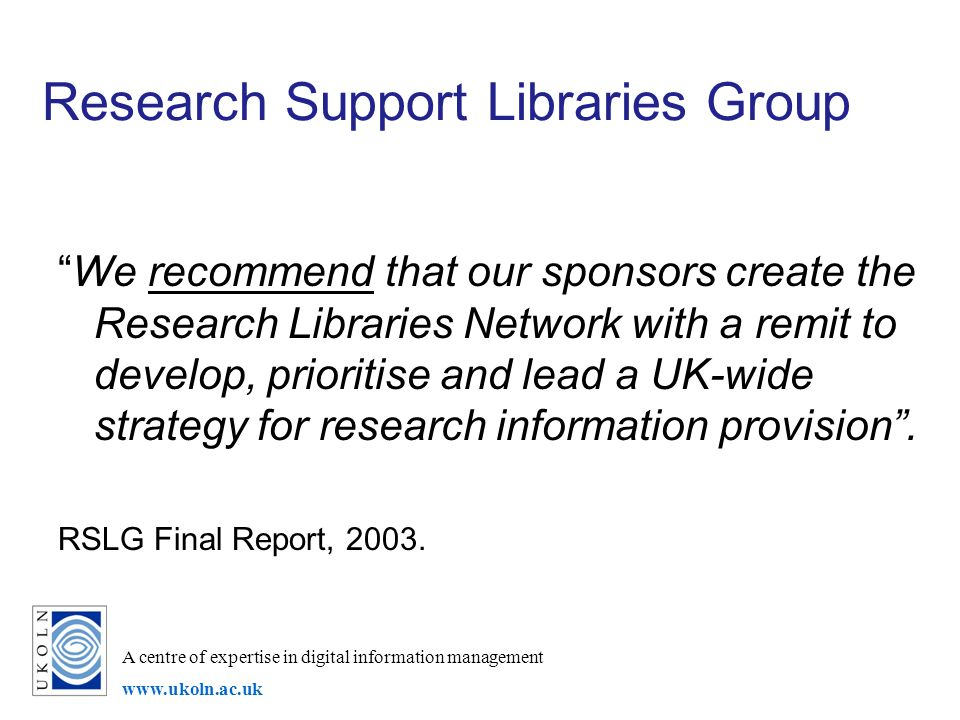 A centre of expertise in digital information management www.ukoln.ac.uk Research Support Libraries Group We recommend that our sponsors create the Res