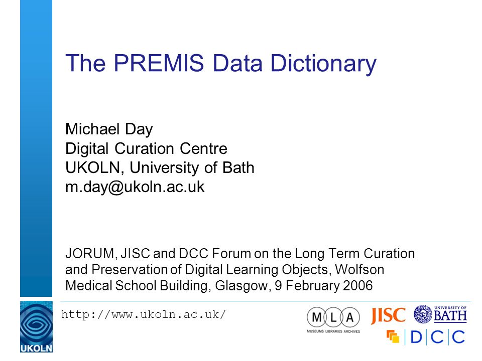 The PREMIS Data Dictionary Michael Day Digital Curation Centre UKOLN, University of Bath JORUM, JISC and DCC Forum on the Long Term Curation and Preservation of Digital Learning Objects, Wolfson Medical School Building, Glasgow, 9 February 2006