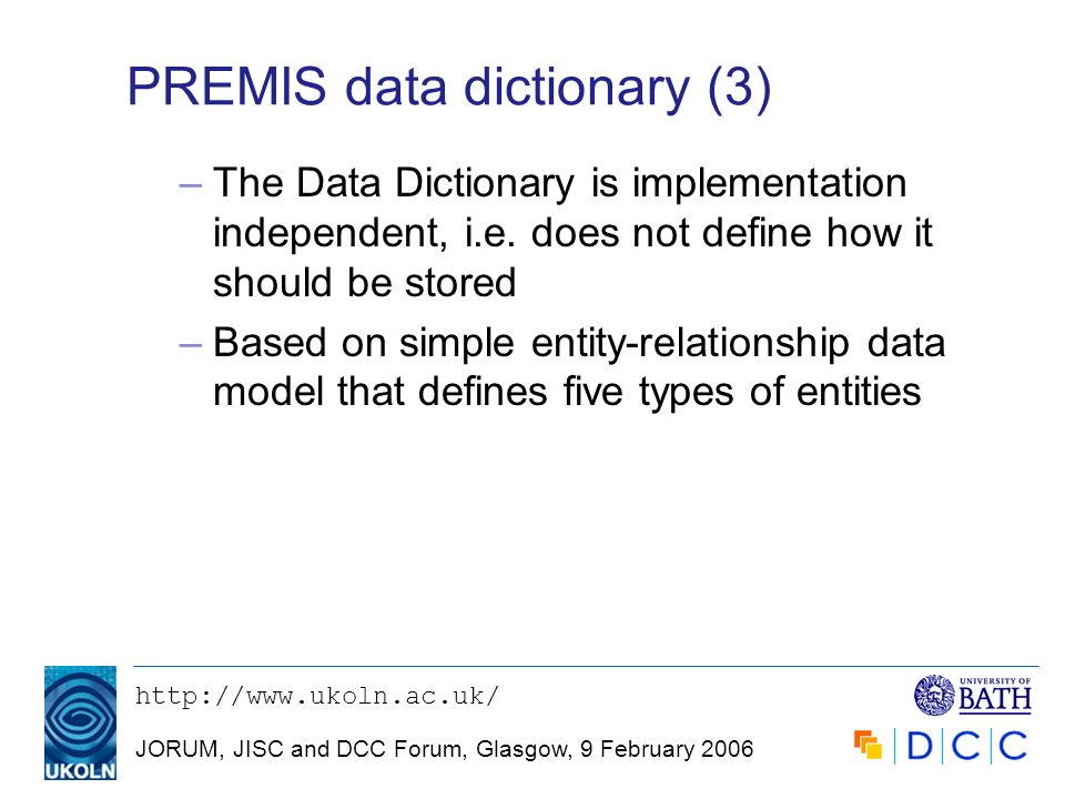 JORUM, JISC and DCC Forum, Glasgow, 9 February 2006 PREMIS data dictionary (3) –The Data Dictionary is implementation independent, i.e.