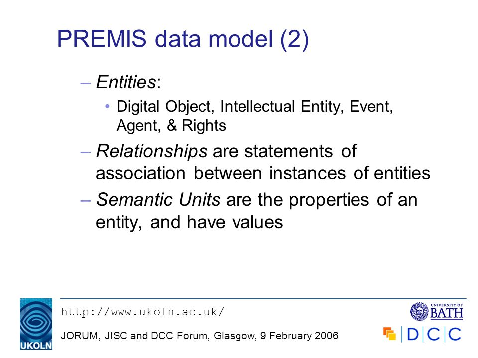 JORUM, JISC and DCC Forum, Glasgow, 9 February 2006 PREMIS data model (2) –Entities: Digital Object, Intellectual Entity, Event, Agent, & Rights –Relationships are statements of association between instances of entities –Semantic Units are the properties of an entity, and have values