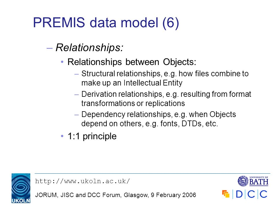 JORUM, JISC and DCC Forum, Glasgow, 9 February 2006 PREMIS data model (6) –Relationships: Relationships between Objects: –Structural relationships, e.g.