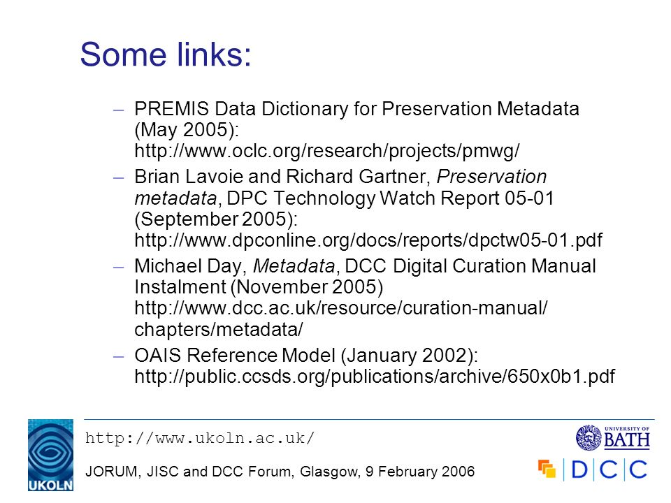 JORUM, JISC and DCC Forum, Glasgow, 9 February 2006 Some links: –PREMIS Data Dictionary for Preservation Metadata (May 2005):   –Brian Lavoie and Richard Gartner, Preservation metadata, DPC Technology Watch Report (September 2005):   –Michael Day, Metadata, DCC Digital Curation Manual Instalment (November 2005)   chapters/metadata/ –OAIS Reference Model (January 2002):