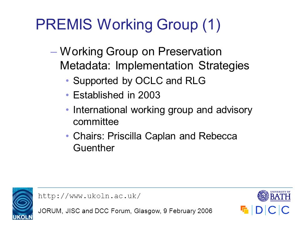 JORUM, JISC and DCC Forum, Glasgow, 9 February 2006 PREMIS Working Group (1) –Working Group on Preservation Metadata: Implementation Strategies Supported by OCLC and RLG Established in 2003 International working group and advisory committee Chairs: Priscilla Caplan and Rebecca Guenther