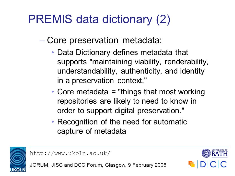 JORUM, JISC and DCC Forum, Glasgow, 9 February 2006 PREMIS data dictionary (2) –Core preservation metadata: Data Dictionary defines metadata that supports maintaining viability, renderability, understandability, authenticity, and identity in a preservation context. Core metadata = things that most working repositories are likely to need to know in order to support digital preservation. Recognition of the need for automatic capture of metadata