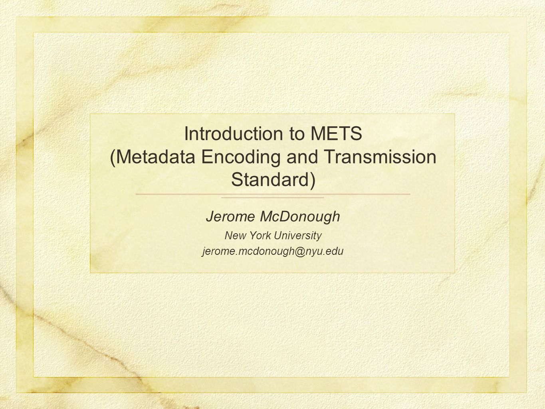 Introduction to METS (Metadata Encoding and Transmission Standard) Jerome McDonough New York University jerome.mcdonough@nyu.edu