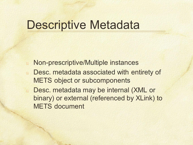 Descriptive Metadata Non-prescriptive/Multiple instances Desc. metadata associated with entirety of METS object or subcomponents Desc. metadata may be