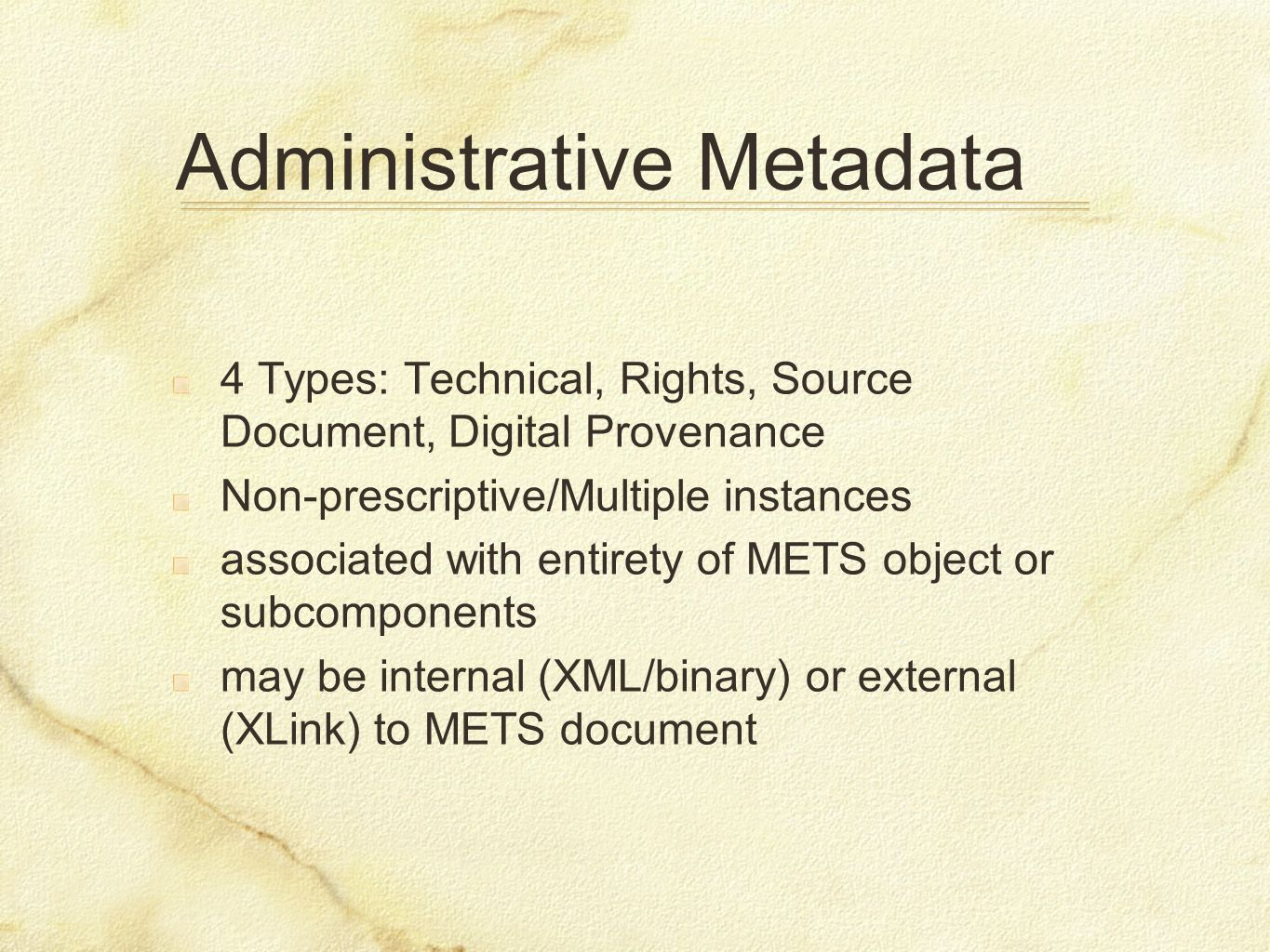 Administrative Metadata 4 Types: Technical, Rights, Source Document, Digital Provenance Non-prescriptive/Multiple instances associated with entirety o