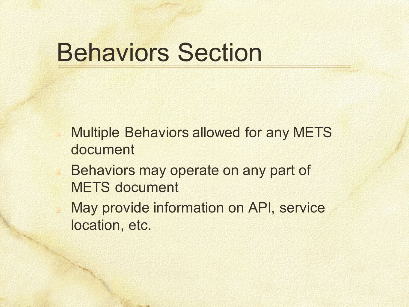 Behaviors Section Multiple Behaviors allowed for any METS document Behaviors may operate on any part of METS document May provide information on API,