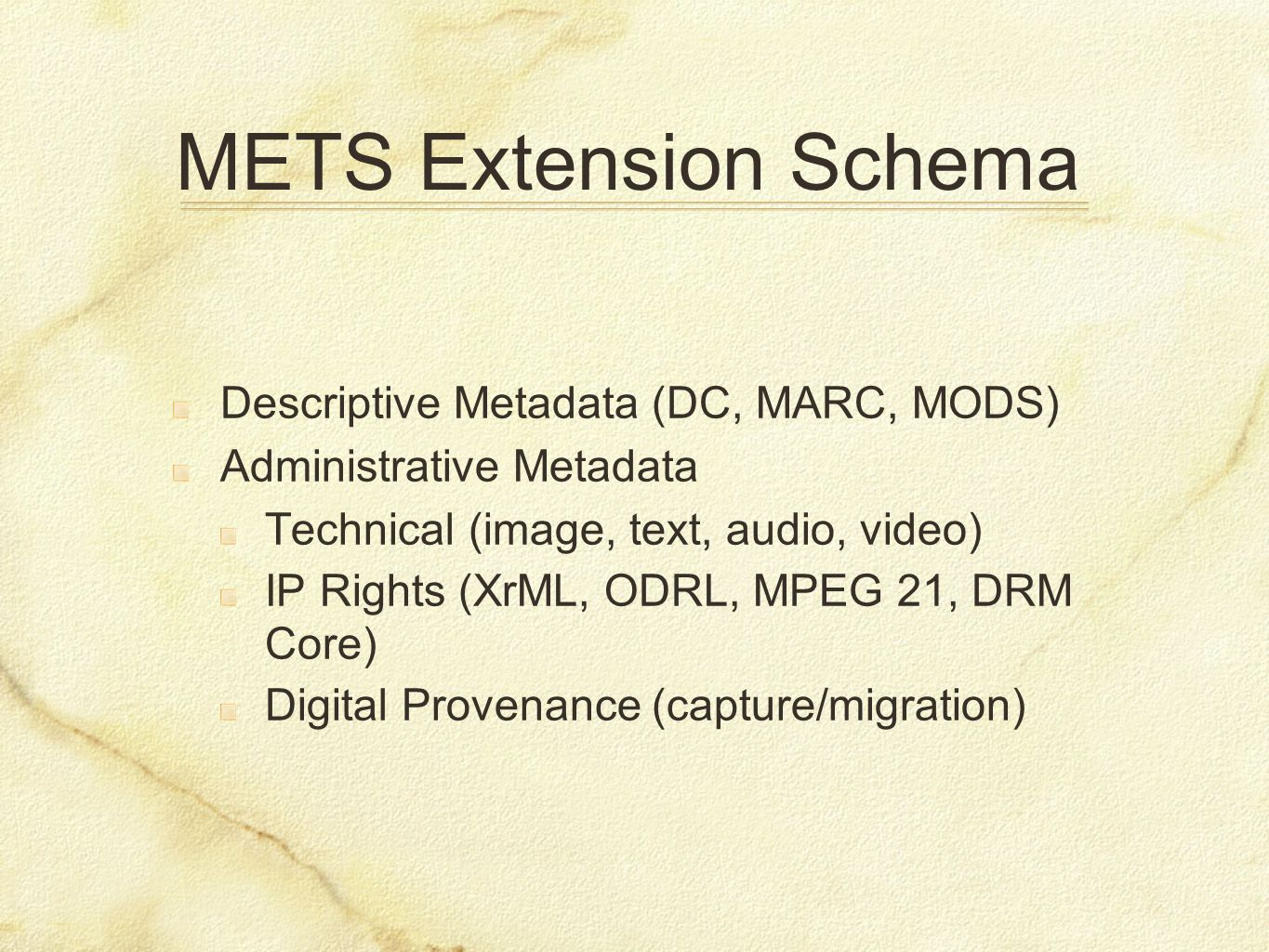 METS Extension Schema Descriptive Metadata (DC, MARC, MODS) Administrative Metadata Technical (image, text, audio, video) IP Rights (XrML, ODRL, MPEG