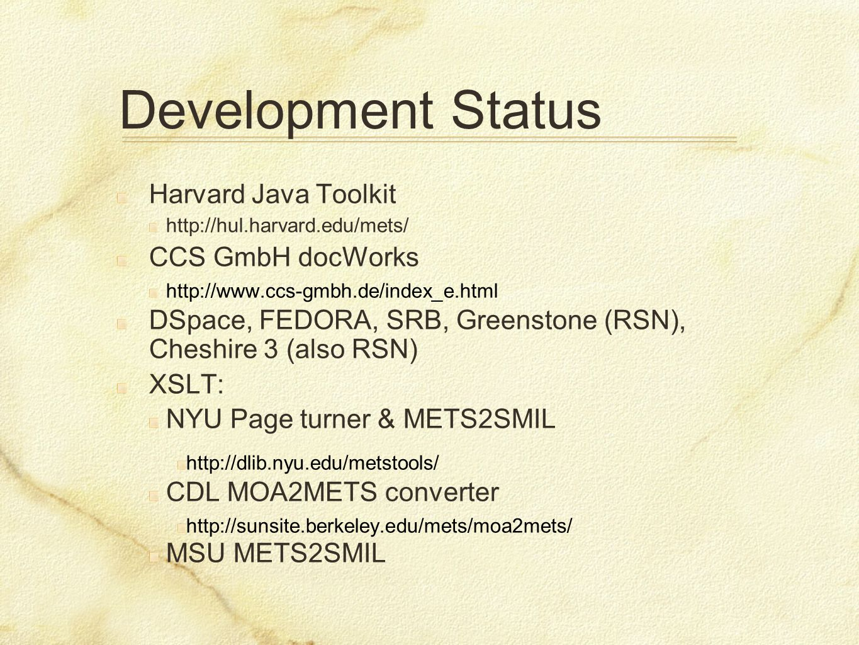 Development Status Harvard Java Toolkit http://hul.harvard.edu/mets/ CCS GmbH docWorks http://www.ccs-gmbh.de/index_e.html DSpace, FEDORA, SRB, Greenstone (RSN), Cheshire 3 (also RSN) XSLT: NYU Page turner & METS2SMIL http://dlib.nyu.edu/metstools/ CDL MOA2METS converter http://sunsite.berkeley.edu/mets/moa2mets/ MSU METS2SMIL