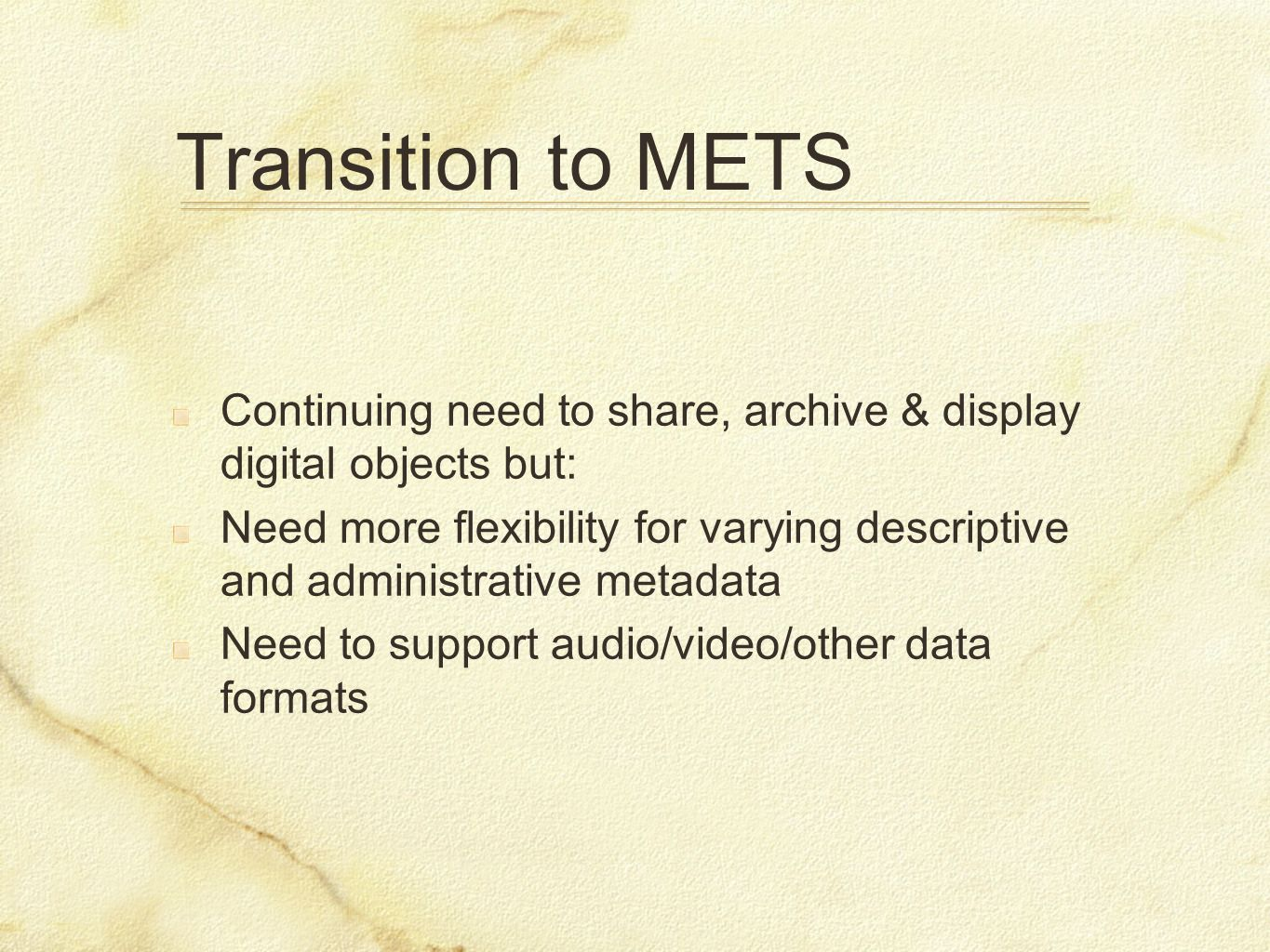 Transition to METS Continuing need to share, archive & display digital objects but: Need more flexibility for varying descriptive and administrative m