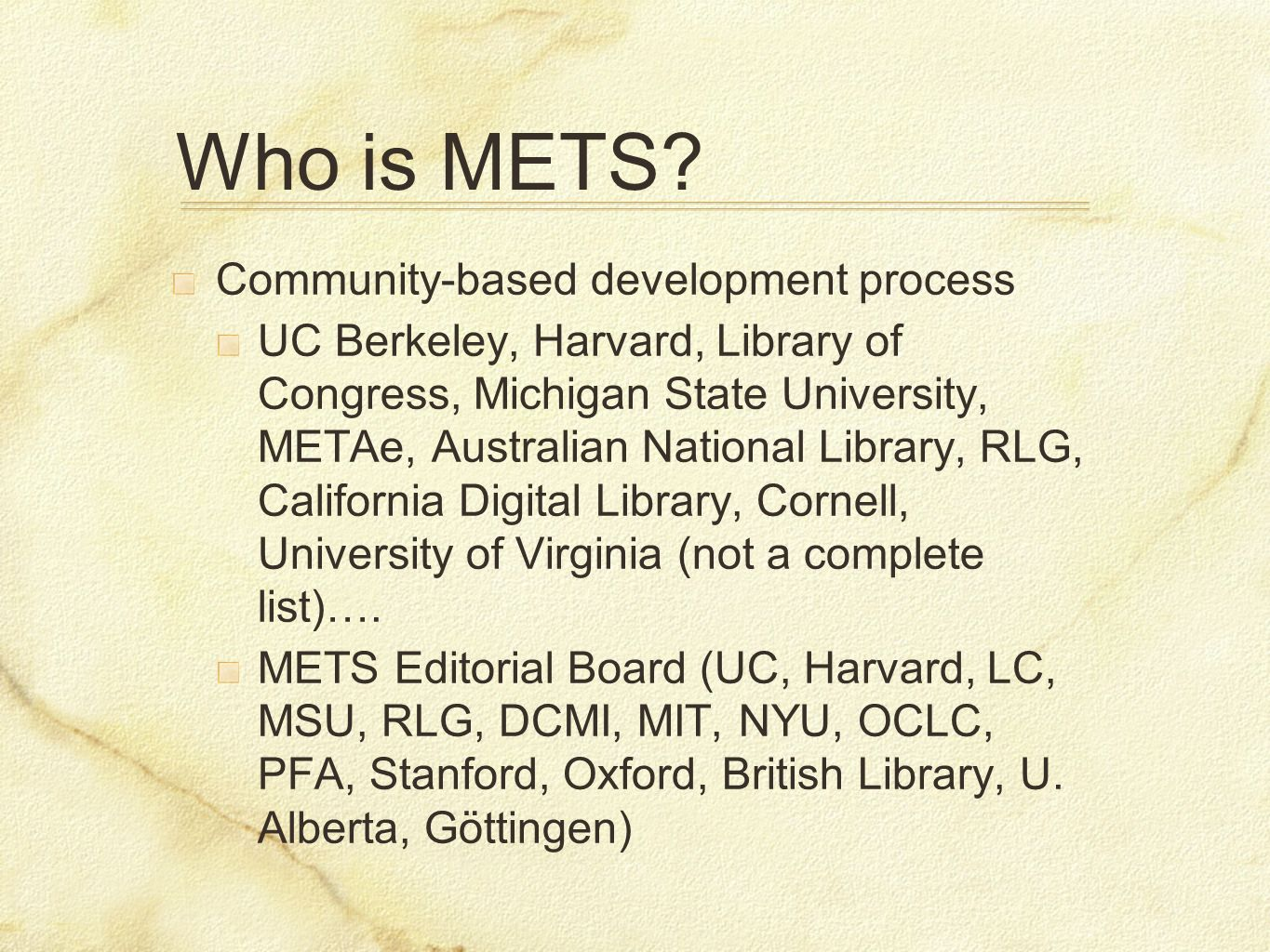 Who is METS? Community-based development process UC Berkeley, Harvard, Library of Congress, Michigan State University, METAe, Australian National Libr