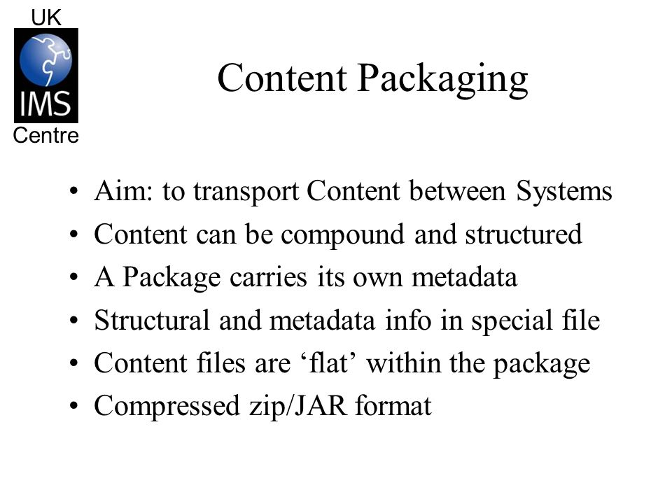 UK Centre Content Packaging The Manifest Every IMS Package has a Manifest Must be called: META-INF/MANIFEST.IMS This is a nested tree structure of sub-Packs –Allows multiple files to be aggregated The root Pack is called the Manifest