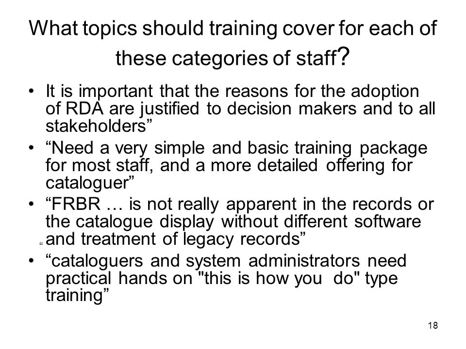 18 What topics should training cover for each of these categories of staff ? It is important that the reasons for the adoption of RDA are justified to