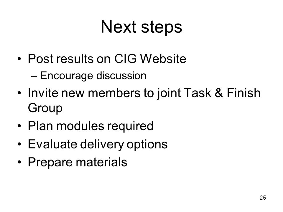 25 Next steps Post results on CIG Website –Encourage discussion Invite new members to joint Task & Finish Group Plan modules required Evaluate delivery options Prepare materials