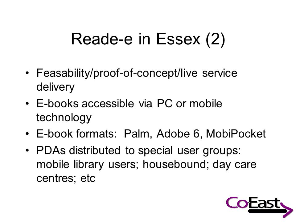 Reade-e in Essex (2) Feasability/proof-of-concept/live service delivery E-books accessible via PC or mobile technology E-book formats: Palm, Adobe 6, MobiPocket PDAs distributed to special user groups: mobile library users; housebound; day care centres; etc