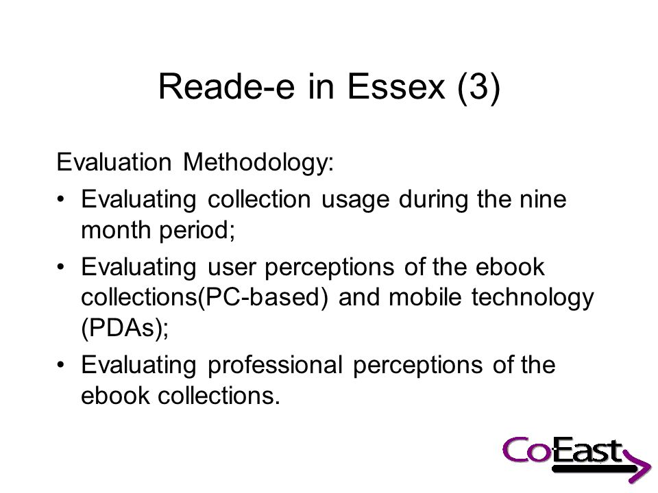 Reade-e in Essex (3) Evaluation Methodology: Evaluating collection usage during the nine month period; Evaluating user perceptions of the ebook collections(PC-based) and mobile technology (PDAs); Evaluating professional perceptions of the ebook collections.