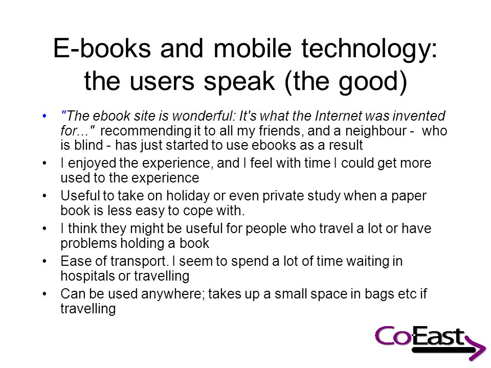 E-books and mobile technology: the users speak (the good) The ebook site is wonderful: It s what the Internet was invented for... recommending it to all my friends, and a neighbour - who is blind - has just started to use ebooks as a result I enjoyed the experience, and I feel with time I could get more used to the experience Useful to take on holiday or even private study when a paper book is less easy to cope with.