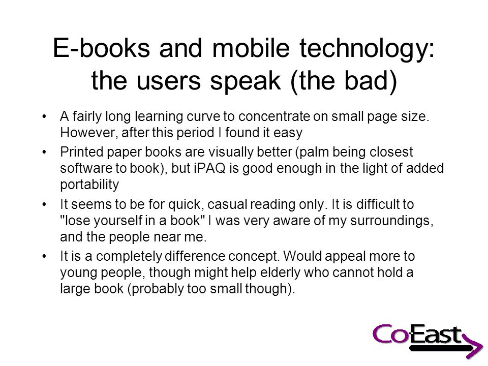 E-books and mobile technology: the users speak (the bad) A fairly long learning curve to concentrate on small page size.