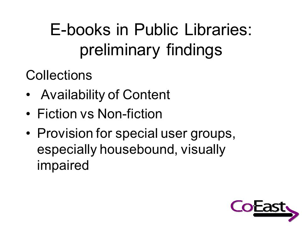 E-books in Public Libraries: preliminary findings Collections Availability of Content Fiction vs Non-fiction Provision for special user groups, especially housebound, visually impaired