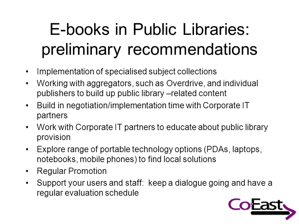 E-books in Public Libraries: preliminary recommendations Implementation of specialised subject collections Working with aggregators, such as Overdrive, and individual publishers to build up public library –related content Build in negotiation/implementation time with Corporate IT partners Work with Corporate IT partners to educate about public library provision Explore range of portable technology options (PDAs, laptops, notebooks, mobile phones) to find local solutions Regular Promotion Support your users and staff: keep a dialogue going and have a regular evaluation schedule