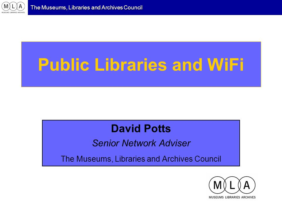 The Museums, Libraries and Archives Council Public Libraries and WiFi David Potts Senior Network Adviser The Museums, Libraries and Archives Council