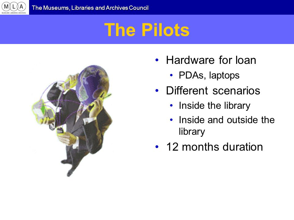 The Museums, Libraries and Archives Council The Pilots Hardware for loan PDAs, laptops Different scenarios Inside the library Inside and outside the library 12 months duration